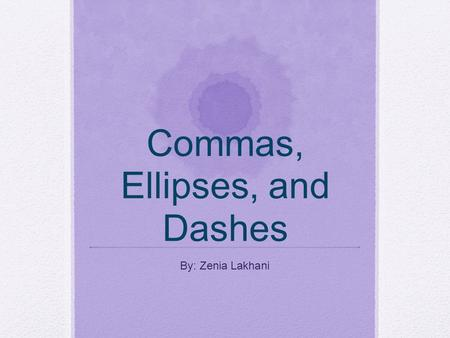 Commas, Ellipses, and Dashes By: Zenia Lakhani. Commas A comma is a punctuation mark. It looks like (,). This mark indicates a pause between parts of.