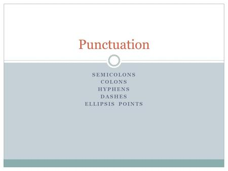 SEMICOLONS COLONS HYPHENS DASHES ELLIPSIS POINTS Punctuation.