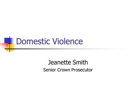 Domestic Violence Jeanette Smith Senior Crown Prosecutor.