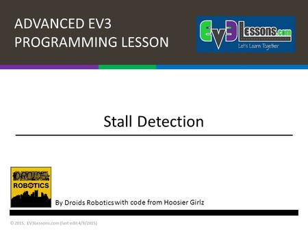 ADVANCED EV3 PROGRAMMING LESSON By Droids Robotics © 2015, EV3Lessons.com (last edit 4/9/2015) Stall Detection with code from Hoosier Girlz.
