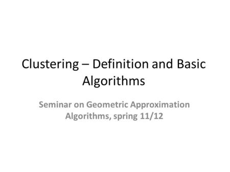 Clustering – Definition and Basic Algorithms Seminar on Geometric Approximation Algorithms, spring 11/12.