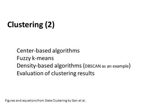 Clustering (2) Center-based algorithms Fuzzy k-means Density-based algorithms ( DBSCAN as an example ) Evaluation of clustering results Figures and equations.