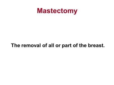 Mastectomy The removal of all or part of the breast.