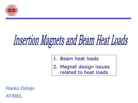 Ranko Ostojic AT/MEL 1.Beam heat loads 2.Magnet design issues related to heat loads.