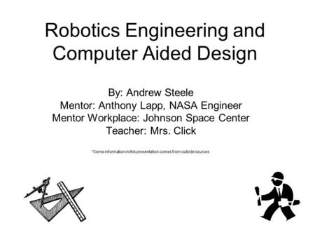 Robotics Engineering and Computer Aided Design By: Andrew Steele Mentor: Anthony Lapp, NASA Engineer Mentor Workplace: Johnson Space Center Teacher: Mrs.