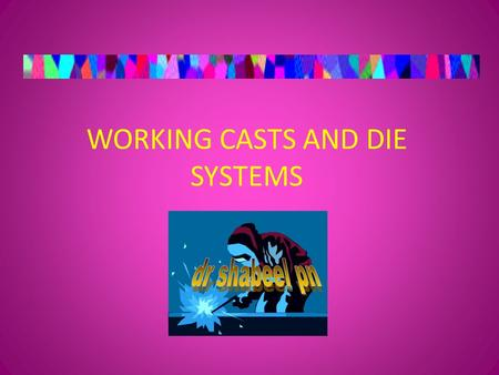 WORKING CASTS AND DIE SYSTEMS