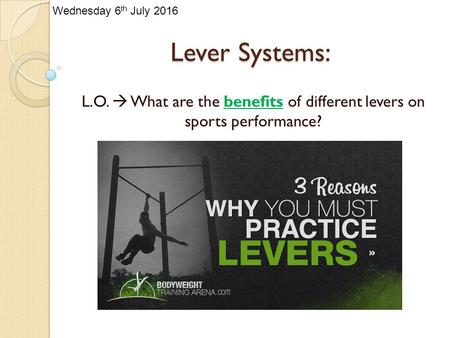 Lever Systems: L.O.  What are the benefits of different levers on sports performance? Wednesday 6 th July 2016.