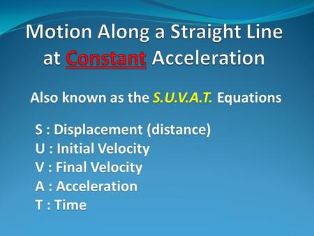 Also known as the S.U.V.A.T. Equations S : Displacement (distance) U : Initial Velocity V : Final Velocity A : Acceleration T : Time.