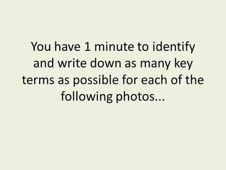 You have 1 minute to identify and write down as many key terms as possible for each of the following photos...