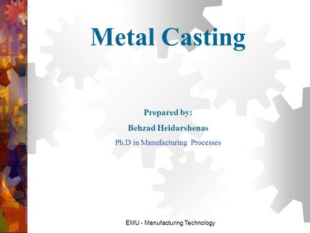 Metal Casting Prepared by: Behzad Heidarshenas Ph.D in Manufacturing Processes EMU - Manufacturing Technology.