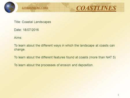 LITHOSPHERE CORE COASTLINES 1 Title: Coastal Landscapes Date: 18/07/2016 Aims: To learn about the different ways in which the landscape at coasts can change.