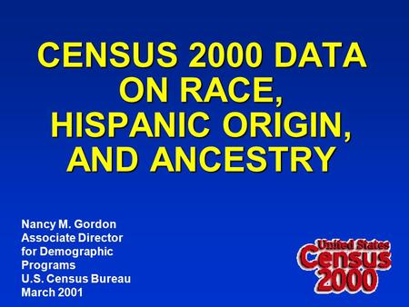 CENSUS 2000 DATA ON RACE, HISPANIC ORIGIN, AND ANCESTRY Nancy M. Gordon Associate Director for Demographic Programs U.S. Census Bureau March 2001.