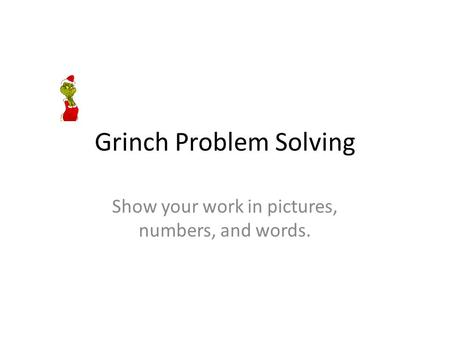 Grinch Problem Solving Show your work in pictures, numbers, and words.