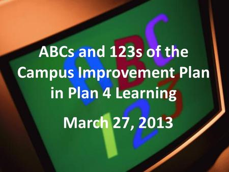 ABCs and 123s of the Campus Improvement Plan in Plan 4 Learning March 27, 2013.