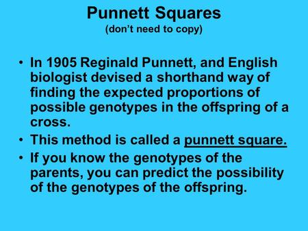 Punnett Squares (don't need to copy) In 1905 Reginald Punnett, and English biologist devised a shorthand way of finding the expected proportions of possible.