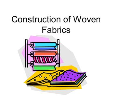 Construction of Woven Fabrics. Have you ever woven on a loom?