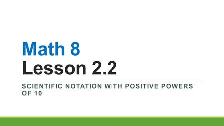 Math 8 Lesson 2.2 SCIENTIFIC NOTATION WITH POSITIVE POWERS OF 10.