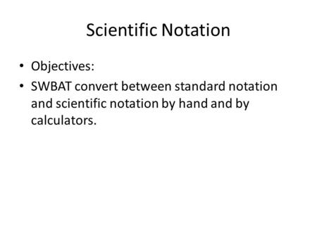 Scientific Notation Objectives: SWBAT convert between standard notation and scientific notation by hand and by calculators.
