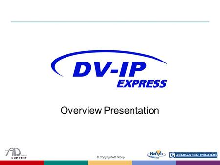 © Copyright AD Group Overview Presentation. © Copyright AD Group Introduction  Entry-level Video Server to the DV-IP Range  Offers incredible price–beating.
