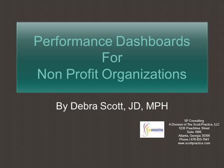 Performance Dashboards For Non Profit Organizations By Debra Scott, JD, MPH SP Consulting A Division of The Scott Practice, LLC 1230 Peachtree Street.