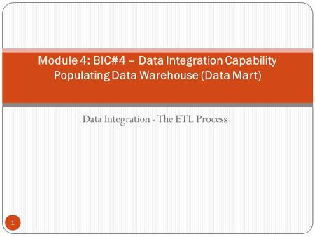 Data Integration - The ETL Process Module 4: BIC#4 – Data Integration Capability Populating Data Warehouse (Data Mart) 1.