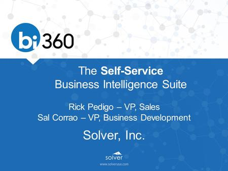 The Self-Service Business Intelligence Suite Rick Pedigo – VP, Sales Sal Corrao – VP, Business Development Solver, Inc.
