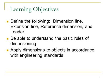 1 Learning Objectives Define the following: Dimension line, Extension line, Reference dimension, and Leader Be able to understand the basic rules of dimensioning.