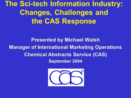 The Sci-tech Information Industry: Changes, Challenges and the CAS Response Presented by Michael Walsh Manager of International Marketing Operations Chemical.