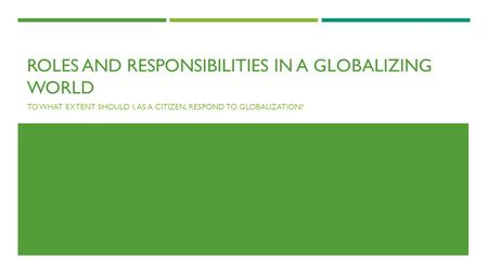 ROLES AND RESPONSIBILITIES IN A GLOBALIZING WORLD TO WHAT EXTENT SHOULD I, AS A CITIZEN, RESPOND TO GLOBALIZATION?