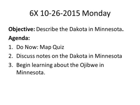 6X 10-26-2015 Monday Objective: Describe the Dakota in Minnesota. Agenda: 1.Do Now: Map Quiz 2.Discuss notes on the Dakota in Minnesota 3.Begin learning.
