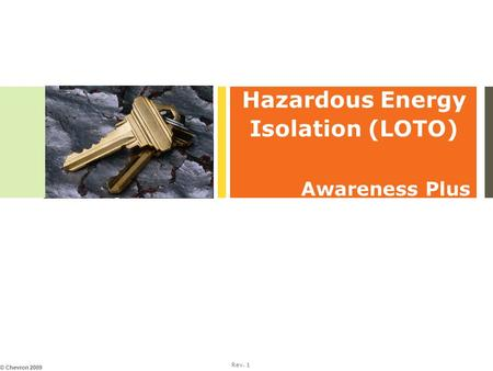 Rev. 1 © Chevron 2009 Hazardous Energy Isolation (LOTO) Awareness Plus.