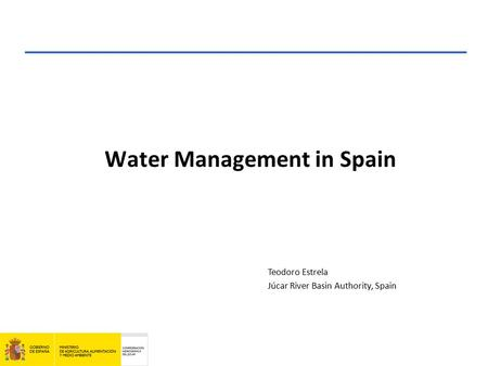 Water Management in Spain Teodoro Estrela Júcar River Basin Authority, Spain.