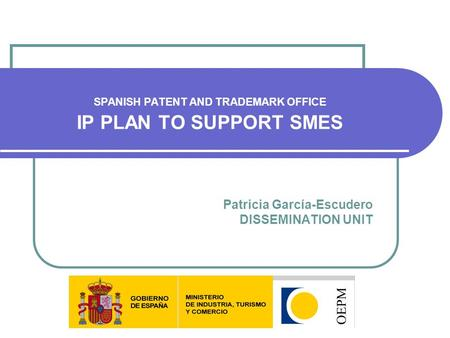 Patricia García-Escudero DISSEMINATION UNIT SPANISH PATENT AND TRADEMARK OFFICE IP PLAN TO SUPPORT SMES.