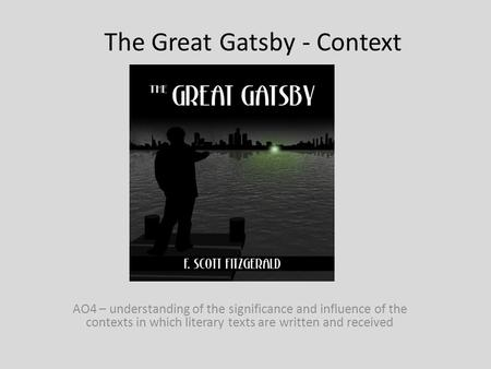 The Great Gatsby - Context AO4 – understanding of the significance and influence of the contexts in which literary texts are written and received.
