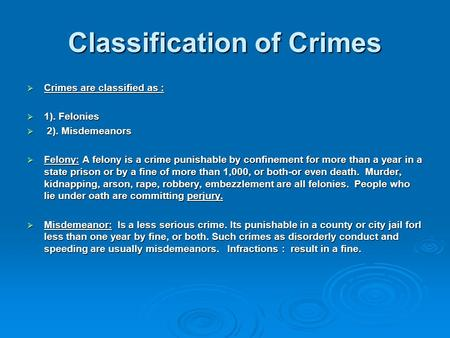 Classification of Crimes  Crimes are classified as :  1). Felonies  2). Misdemeanors  Felony: A felony is a crime punishable by confinement for more.