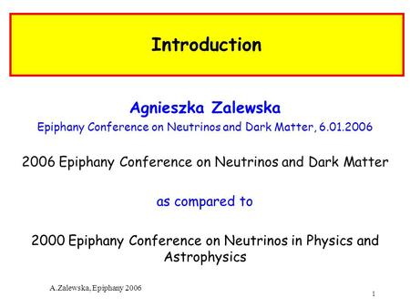 1 A.Zalewska, Epiphany 2006 Introduction Agnieszka Zalewska Epiphany Conference on Neutrinos and Dark Matter, 6.01.2006 2006 Epiphany Conference on Neutrinos.