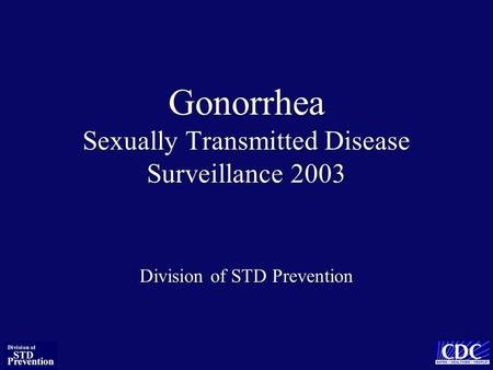 Gonorrhea Sexually Transmitted Disease Surveillance 2003 Division of STD Prevention.