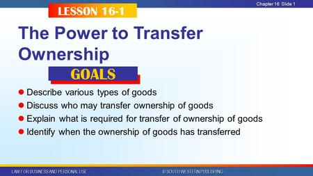 LAW FOR BUSINESS AND PERSONAL USE © SOUTH-WESTERN PUBLISHING Chapter 16 Slide 1 The Power to Transfer Ownership Describe various types of goods Discuss.