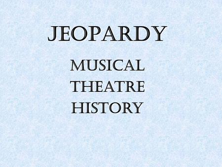 JEOPARDY MusicalTheatreHistory. Pre 1800s Pre 1800s 1900-1950 1960-1980 1990-Today 100 200 300 400 500 100 200 300 400 500.