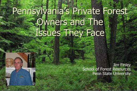 Pennsylvania's Private Forest Owners and The Issues They Face Jim Finley School of Forest Resources Penn State University.