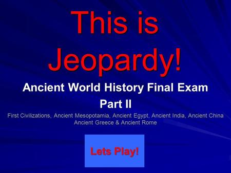This is Jeopardy! Ancient World History Final Exam Part II First Civilizations, Ancient Mesopotamia, Ancient Egypt, Ancient India, Ancient China Ancient.