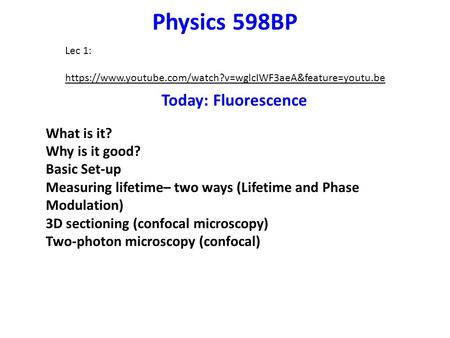 Physics 598BP Today: Fluorescence What is it? Why is it good? Basic Set-up Measuring lifetime– two ways (Lifetime and Phase Modulation) 3D sectioning (confocal.