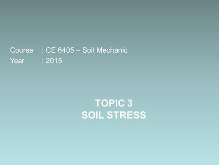 TOPIC 3 SOIL STRESS Course: CE 6405 – Soil Mechanic Year: 2015.