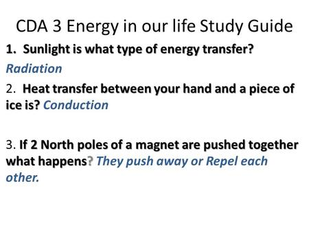 CDA 3 Energy in our life Study Guide 1.Sunlight is what type of energy transfer? Radiation Heat transfer between your hand and a piece of ice is? 2. Heat.