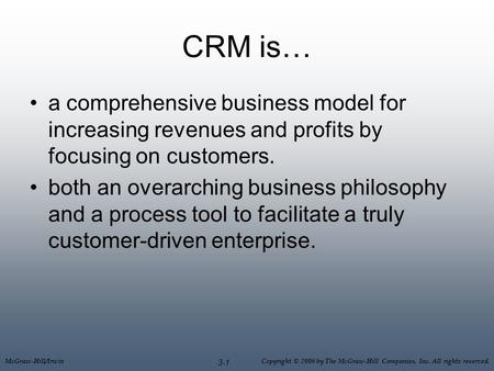 McGraw-Hill/Irwin Copyright © 2006 by The McGraw-Hill Companies, Inc. All rights reserved. 3-1 CRM is… a comprehensive business model for increasing revenues.