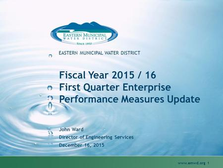Www.emwd.org 1 EASTERN MUNICIPAL WATER DISTRICT Fiscal Year 2015 / 16 First Quarter Enterprise Performance Measures Update John Ward Director of Engineering.