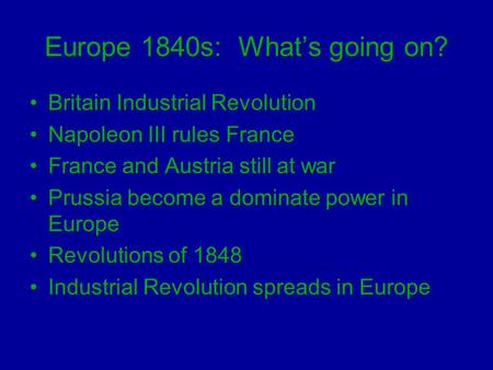 Europe 1840s: What's going on? Britain Industrial Revolution Napoleon III rules France France and Austria still at war Prussia become a dominate power.