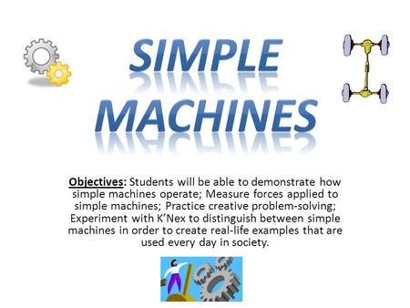 Objectives: Students will be able to demonstrate how simple machines operate; Measure forces applied to simple machines; Practice creative problem-solving;