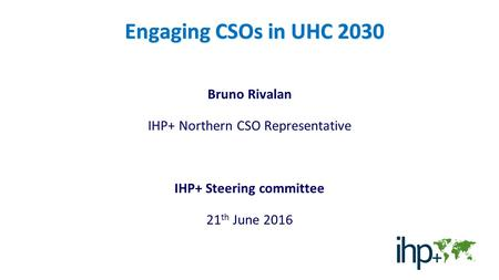 Engaging CSOs in UHC 2030 Bruno Rivalan IHP+ Northern CSO Representative IHP+ Steering committee 21 th June 2016.