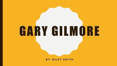 GARY GILMORE BY: RILEY SMITH. BACKGROUND Born one of four children in Stonewall, Texas of 1940 Father, Frank Gilmore, was an abusive alcoholic married.